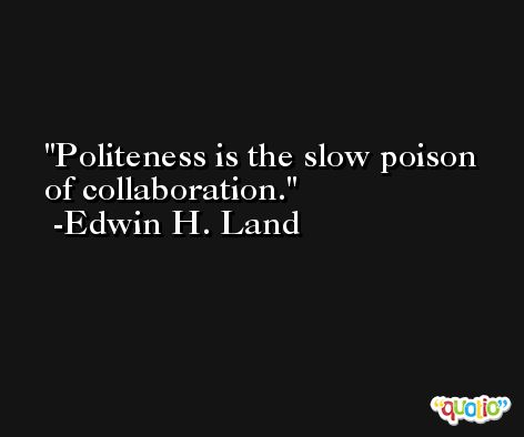Politeness is the slow poison of collaboration. -Edwin H. Land