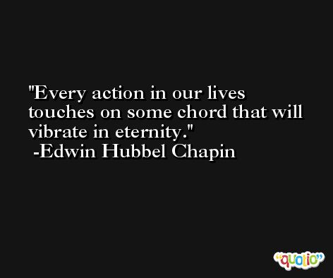 Every action in our lives touches on some chord that will vibrate in eternity. -Edwin Hubbel Chapin