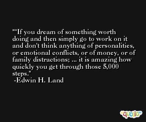 ''If you dream of something worth doing and then simply go to work on it and don't think anything of personalities, or emotional conflicts, or of money, or of family distractions; ... it is amazing how quickly you get through those 5,000 steps. -Edwin H. Land