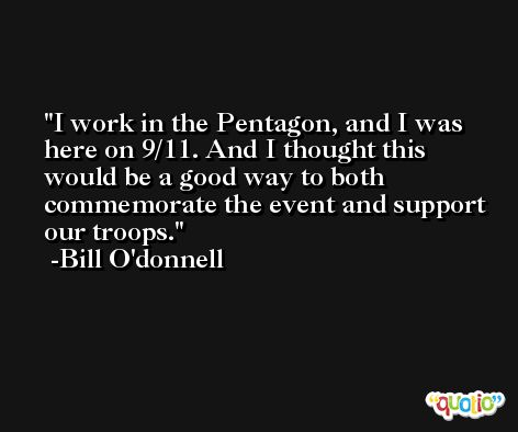 I work in the Pentagon, and I was here on 9/11. And I thought this would be a good way to both commemorate the event and support our troops. -Bill O'donnell