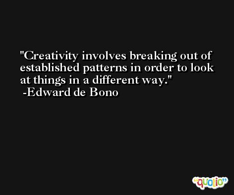Creativity involves breaking out of established patterns in order to look at things in a different way. -Edward de Bono
