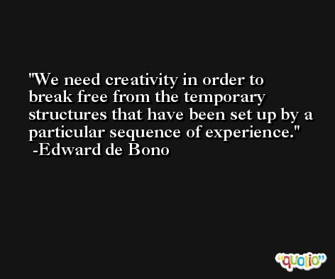 We need creativity in order to break free from the temporary structures that have been set up by a particular sequence of experience. -Edward de Bono