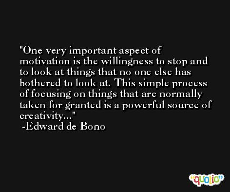 One very important aspect of motivation is the willingness to stop and to look at things that no one else has bothered to look at. This simple process of focusing on things that are normally taken for granted is a powerful source of creativity... -Edward de Bono