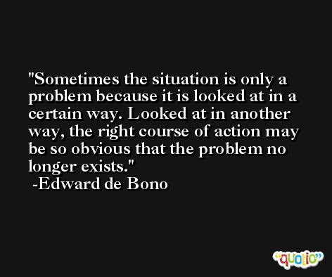 Sometimes the situation is only a problem because it is looked at in a certain way. Looked at in another way, the right course of action may be so obvious that the problem no longer exists. -Edward de Bono