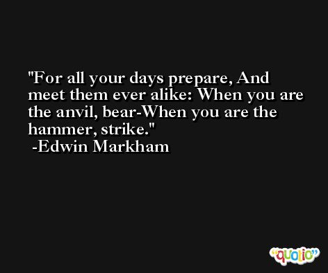 For all your days prepare, And meet them ever alike: When you are the anvil, bear-When you are the hammer, strike. -Edwin Markham