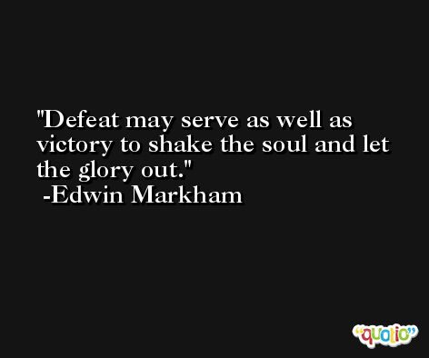 Defeat may serve as well as victory to shake the soul and let the glory out. -Edwin Markham