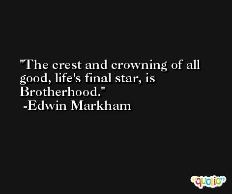 The crest and crowning of all good, life's final star, is Brotherhood. -Edwin Markham