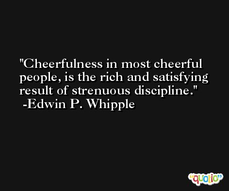 Cheerfulness in most cheerful people, is the rich and satisfying result of strenuous discipline. -Edwin P. Whipple