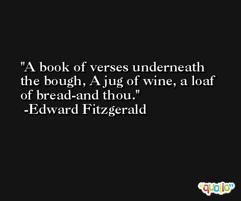 A book of verses underneath the bough, A jug of wine, a loaf of bread-and thou. -Edward Fitzgerald