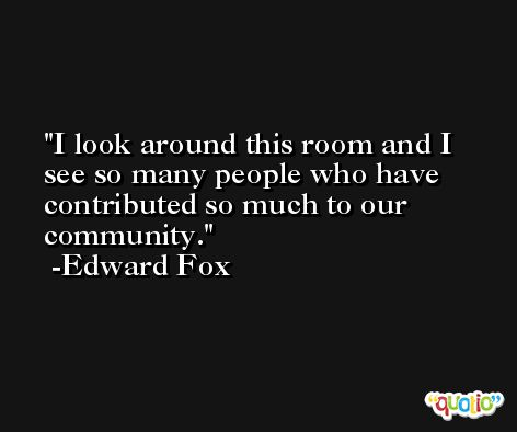 I look around this room and I see so many people who have contributed so much to our community. -Edward Fox