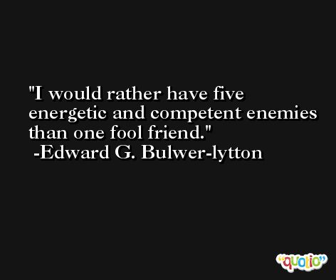 I would rather have five energetic and competent enemies than one fool friend. -Edward G. Bulwer-lytton