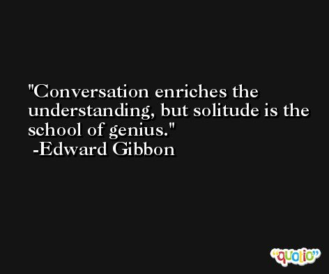 Conversation enriches the understanding, but solitude is the school of genius. -Edward Gibbon