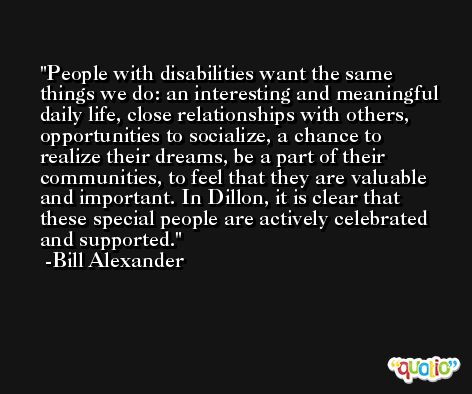 People with disabilities want the same things we do: an interesting and meaningful daily life, close relationships with others, opportunities to socialize, a chance to realize their dreams, be a part of their communities, to feel that they are valuable and important. In Dillon, it is clear that these special people are actively celebrated and supported. -Bill Alexander