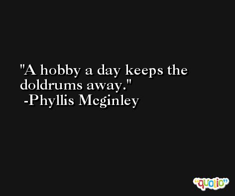 A hobby a day keeps the doldrums away. -Phyllis Mcginley