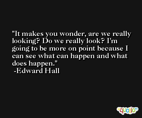 It makes you wonder, are we really looking? Do we really look? I'm going to be more on point because I can see what can happen and what does happen. -Edward Hall
