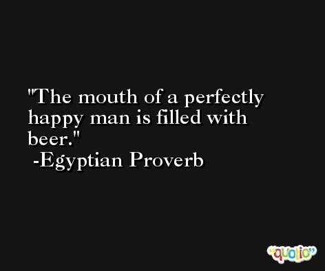 The mouth of a perfectly happy man is filled with beer. -Egyptian Proverb