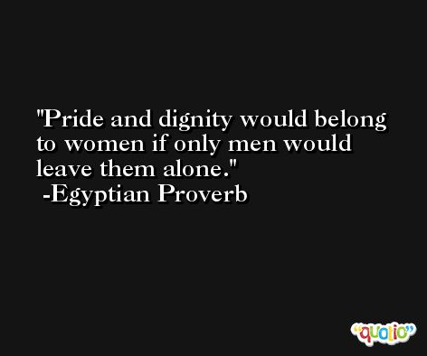 Pride and dignity would belong to women if only men would leave them alone. -Egyptian Proverb