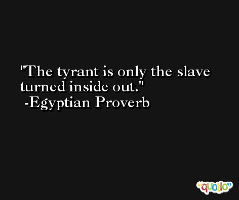 The tyrant is only the slave turned inside out. -Egyptian Proverb