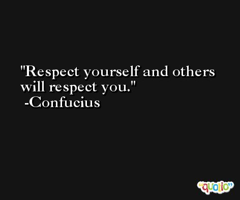 Respect yourself and others will respect you. -Confucius