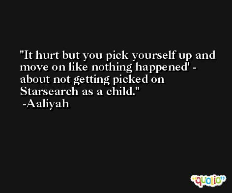 It hurt but you pick yourself up and move on like nothing happened' - about not getting picked on Starsearch as a child. -Aaliyah