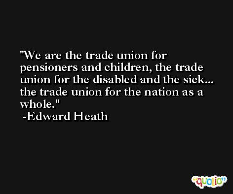 We are the trade union for pensioners and children, the trade union for the disabled and the sick... the trade union for the nation as a whole. -Edward Heath