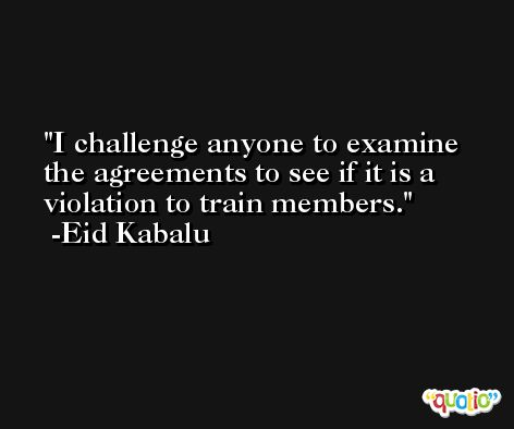 I challenge anyone to examine the agreements to see if it is a violation to train members. -Eid Kabalu