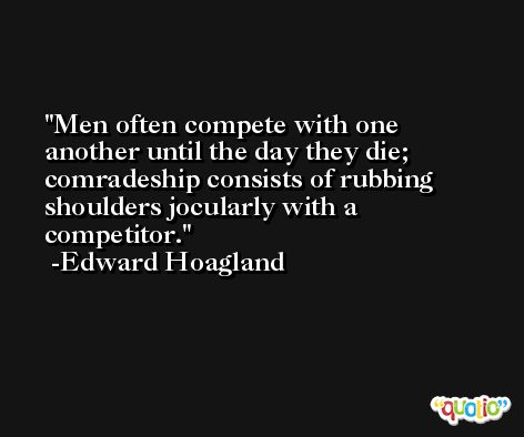 Men often compete with one another until the day they die; comradeship consists of rubbing shoulders jocularly with a competitor. -Edward Hoagland