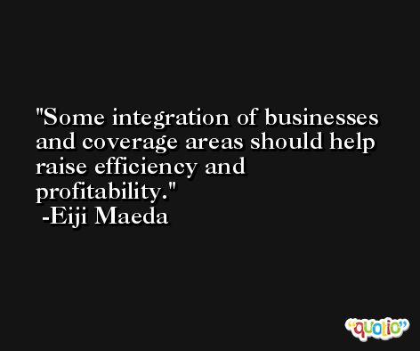 Some integration of businesses and coverage areas should help raise efficiency and profitability. -Eiji Maeda