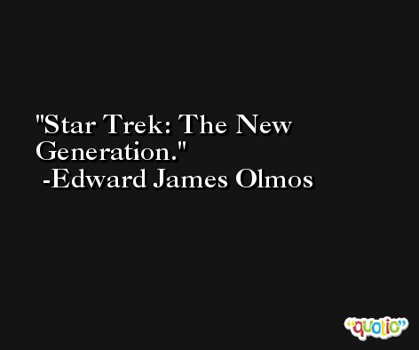 Star Trek: The New Generation. -Edward James Olmos