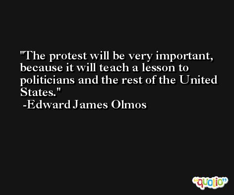 The protest will be very important, because it will teach a lesson to politicians and the rest of the United States. -Edward James Olmos