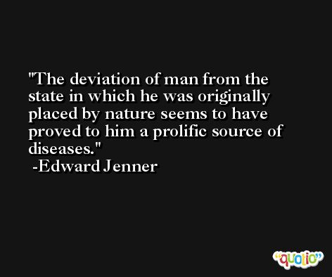 The deviation of man from the state in which he was originally placed by nature seems to have proved to him a prolific source of diseases. -Edward Jenner