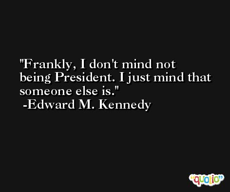 Frankly, I don't mind not being President. I just mind that someone else is. -Edward M. Kennedy