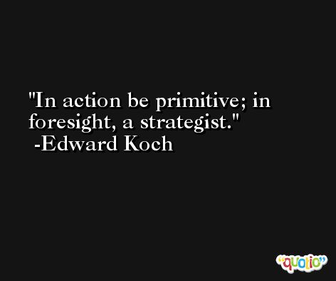 In action be primitive; in foresight, a strategist. -Edward Koch