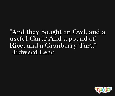 And they bought an Owl, and a useful Cart,/ And a pound of Rice, and a Cranberry Tart. -Edward Lear