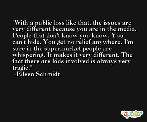 With a public loss like that, the issues are very different because you are in the media. People that don't know you know. You can't hide. You get no relief anywhere. I'm sure in the supermarket people are whispering. It makes it very different. The fact there are kids involved is always very tragic. -Eileen Schmidt