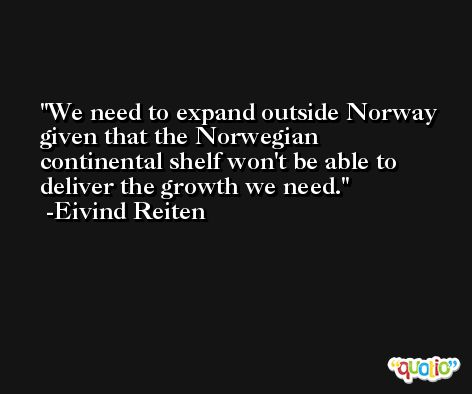 We need to expand outside Norway given that the Norwegian continental shelf won't be able to deliver the growth we need. -Eivind Reiten
