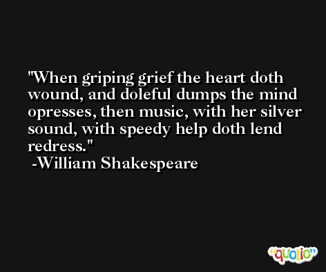 When griping grief the heart doth wound, and doleful dumps the mind opresses, then music, with her silver sound, with speedy help doth lend redress. -William Shakespeare