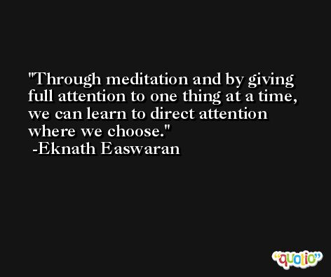 Through meditation and by giving full attention to one thing at a time, we can learn to direct attention where we choose. -Eknath Easwaran