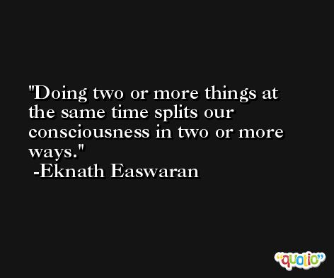 Doing two or more things at the same time splits our consciousness in two or more ways. -Eknath Easwaran