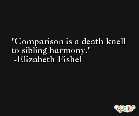 Comparison is a death knell to sibling harmony. -Elizabeth Fishel