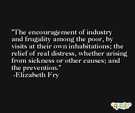The encouragement of industry and frugality among the poor, by visits at their own inhabitations; the relief of real distress, whether arising from sickness or other causes; and the prevention. -Elizabeth Fry