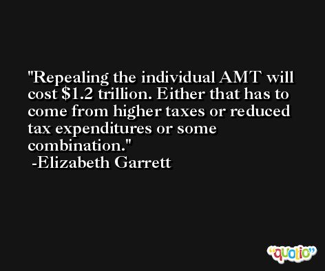 Repealing the individual AMT will cost $1.2 trillion. Either that has to come from higher taxes or reduced tax expenditures or some combination. -Elizabeth Garrett