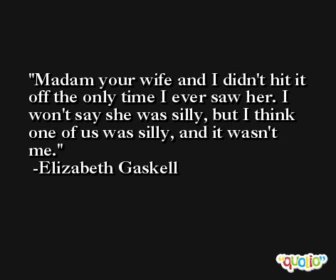 Madam your wife and I didn't hit it off the only time I ever saw her. I won't say she was silly, but I think one of us was silly, and it wasn't me. -Elizabeth Gaskell