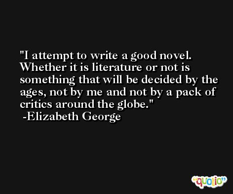 I attempt to write a good novel. Whether it is literature or not is something that will be decided by the ages, not by me and not by a pack of critics around the globe. -Elizabeth George