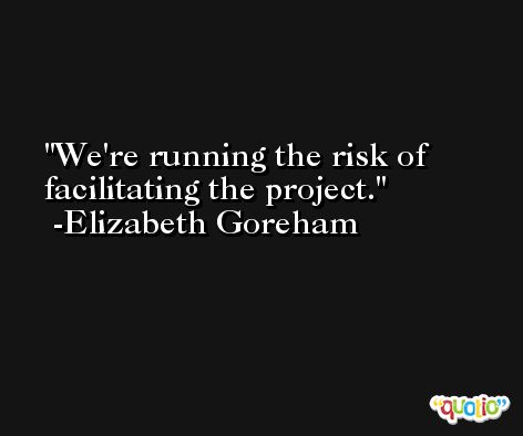 We're running the risk of facilitating the project. -Elizabeth Goreham