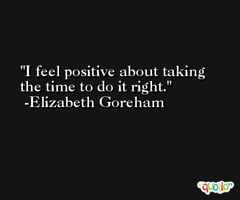 I feel positive about taking the time to do it right. -Elizabeth Goreham