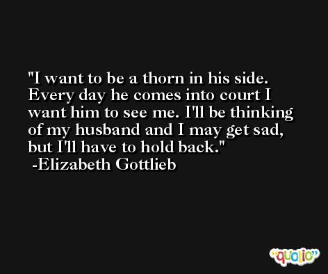 I want to be a thorn in his side. Every day he comes into court I want him to see me. I'll be thinking of my husband and I may get sad, but I'll have to hold back. -Elizabeth Gottlieb