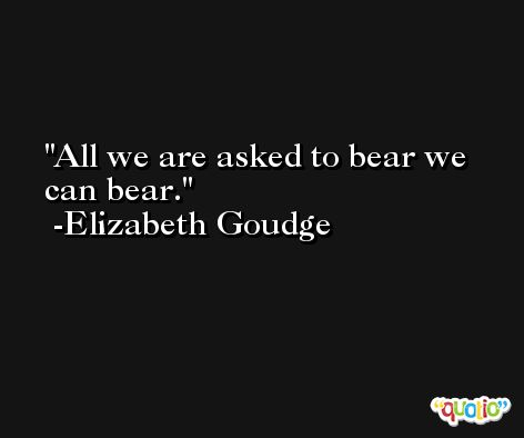 All we are asked to bear we can bear. -Elizabeth Goudge