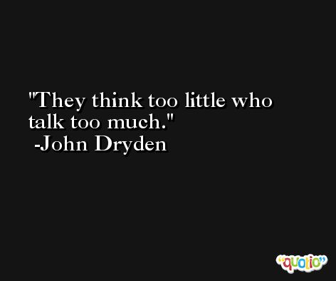 They think too little who talk too much. -John Dryden