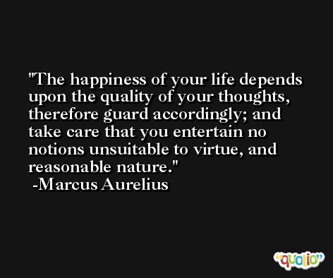 The happiness of your life depends upon the quality of your thoughts, therefore guard accordingly; and take care that you entertain no notions unsuitable to virtue, and reasonable nature. -Marcus Aurelius Antoninus